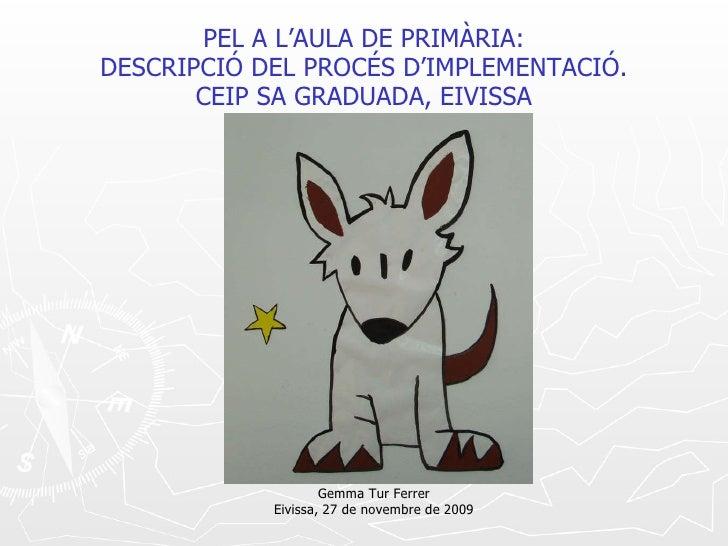 PEL A L'AULA DE PRIMÀRIA: DESCRIPCIÓ DEL PROCÉS D'IMPLEMENTACIÓ. CEIP SA GRADUADA, EIVISSA Gemma Tur Ferrer Eivissa, 27 de...