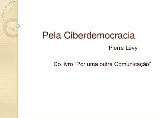 """Pela Ciberdemocracia Pierre Lévy Do livro """"Por uma outra Comunicação"""""""