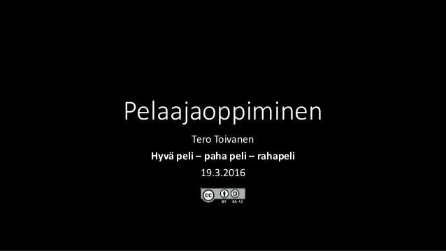 Pelaajaoppiminen Tero Toivanen Hyvä peli – paha peli – rahapeli 19.3.2016
