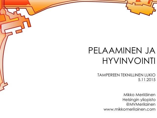 PELAAMINEN JA HYVINVOINTI TAMPEREEN TEKNILLINEN LUKIO 5.11.2015 Mikko Meriläinen Helsingin yliopisto @MVMerilainen www.mik...