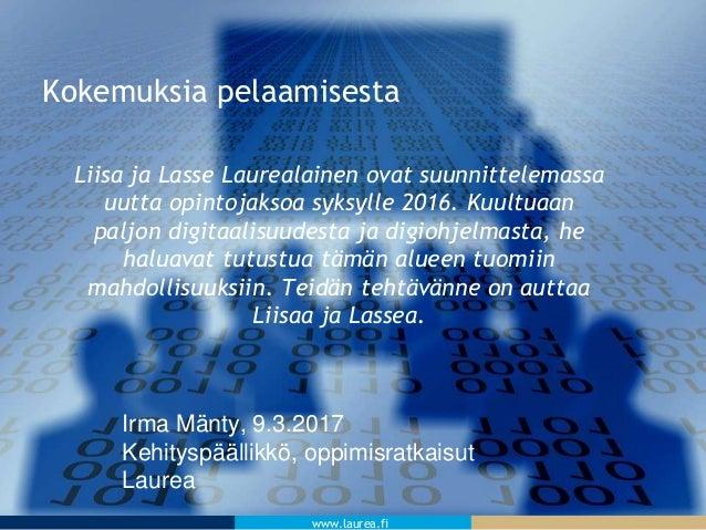 www.laurea.fi Kokemuksia pelaamisesta Liisa ja Lasse Laurealainen ovat suunnittelemassa uutta opintojaksoa syksylle 2016. ...