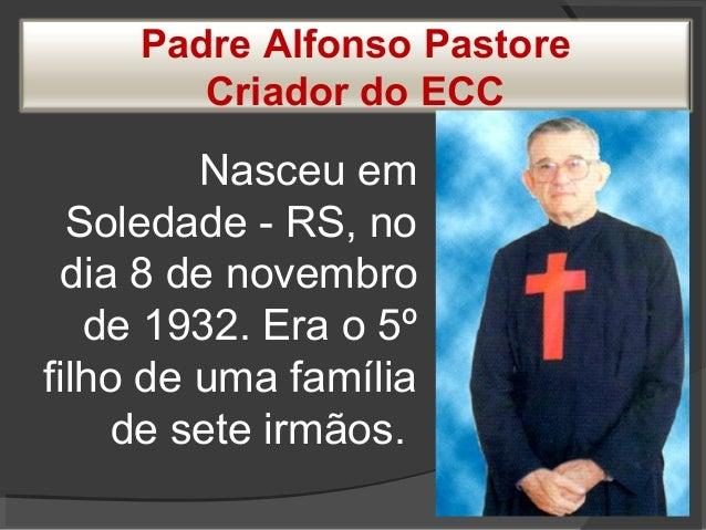 Padre Alfonso Pastore Criador do ECC Nasceu em Soledade - RS, no dia 8 de novembro de 1932. Era o 5º filho de uma família ...