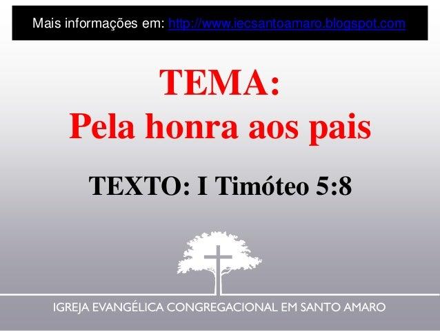 TEMA: Pela honra aos pais TEXTO: I Timóteo 5:8 Mais informações em: http://www.iecsantoamaro.blogspot.com