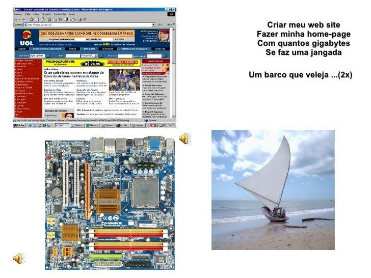 Criar meu web site Fazer minha home-page Com quantos gigabytes Se faz uma jangada Um barco que veleja ...(2x)