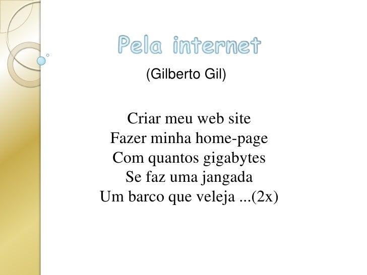 Pela internet<br />(Gilberto Gil)<br />Criar meu web siteFazer minha home-pageCom quantos gigabytesSe faz uma jangadaUm ba...