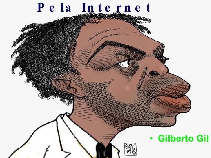 Pela Internet <ul><li>Gilberto Gil </li></ul>