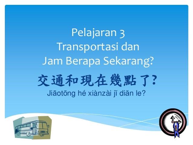 Pelajaran 3  Transportasi dan  Jam Berapa Sekarang?  交通和現在幾點了?  Jiāotōng hé xiànzài jĭ diăn le?