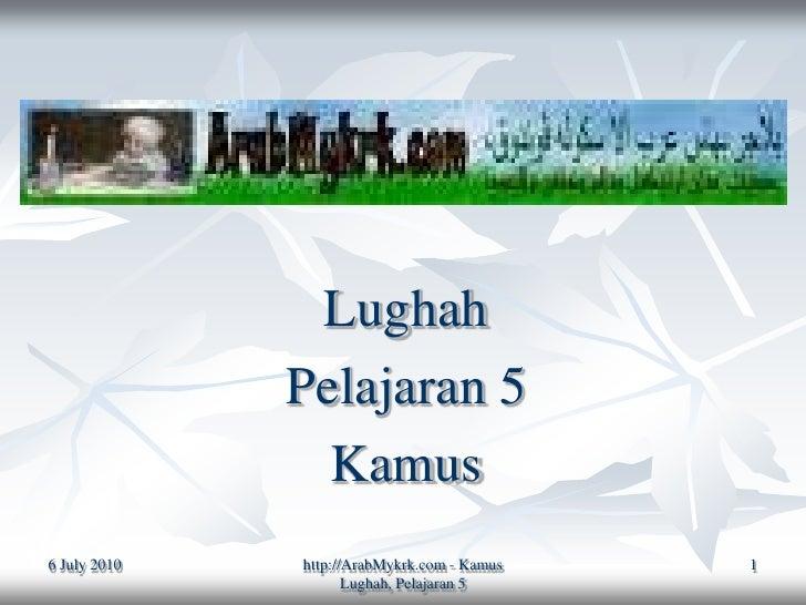 Lughah               Pelajaran 5                 Kamus 6 July 2010   http://ArabMykrk.com - Kamus   1                     ...
