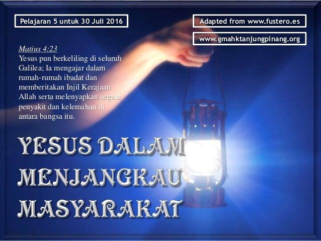 Pelajaran 5 untuk 30 Juli 2016 Adapted from www.fustero.es www.gmahktanjungpinang.org Matius 4:23 Yesus pun berkeliling di...