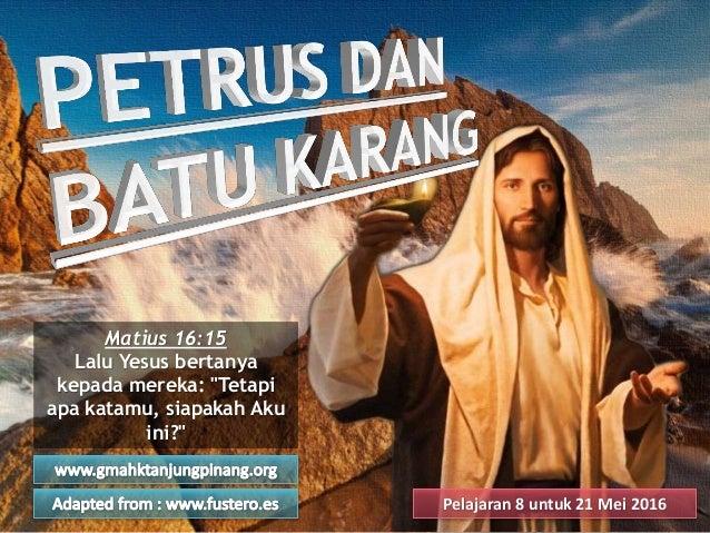 "Pelajaran 8 untuk 21 Mei 2016 Matius 16:15 Lalu Yesus bertanya kepada mereka: ""Tetapi apa katamu, siapakah Aku ini?"""