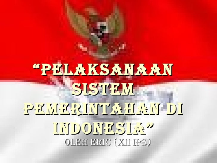 """ Pelaksanaan sistem pemerintahan di INDONESIA"" Oleh Eric (XII IPS)"
