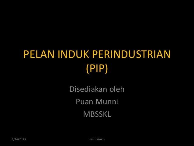 PELAN INDUK PERINDUSTRIAN                 (PIP)              Disediakan oleh                Puan Munni                  MB...