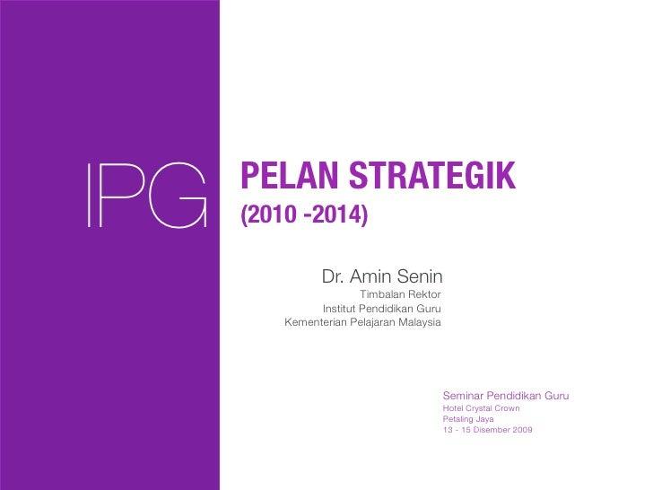 IPG   PELAN STRATEGIK       (2010 -2014)                   Dr. Amin Senin                          Timbalan Rektor        ...