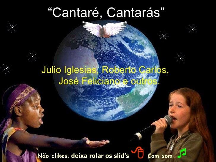 """"""" Cantaré, Cantarás"""" Julio Iglesias, Roberto Carlos, José Feliciano e outros. Não clikes ,  deixa rolar os slid's      Co..."""