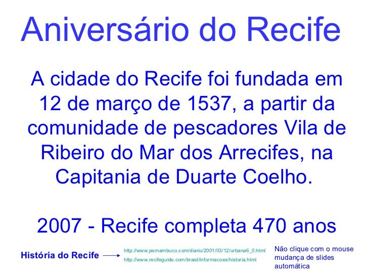 Aniversário do Recife A cidade do Recife foi fundada em  12 de março de 1537, a partir da comunidade de pescadores Vila de...