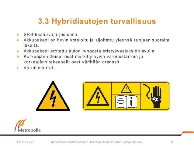 3.3 Hybridiautojen turvallisuus  Ø SRS-lisäturvajärjestelmä.  Ø Akkupaketti on hyvin koteloitu ja sijoitettu yleensä suo...