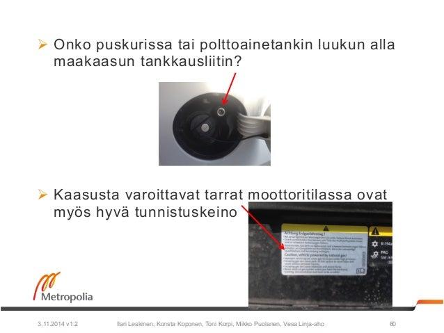 Ø Onko puskurissa tai polttoainetankin luukun alla  maakaasun tankkausliitin?  Ø Kaasusta varoittavat tarrat moottoritil...