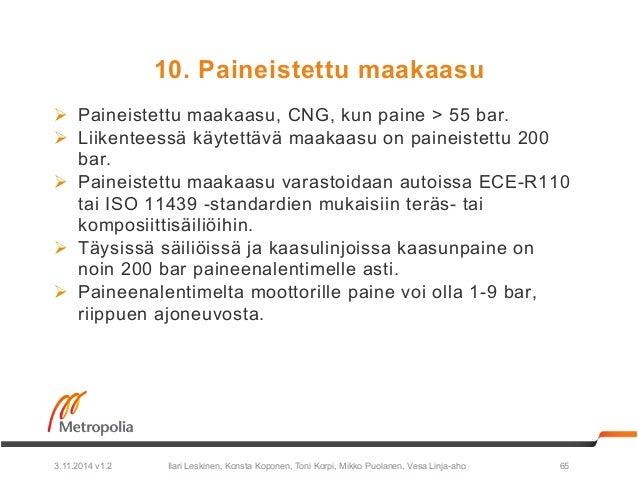 10. Paineistettu maakaasu  Ø Paineistettu maakaasu, CNG, kun paine > 55 bar.  Ø Liikenteessä käytettävä maakaasu on pain...