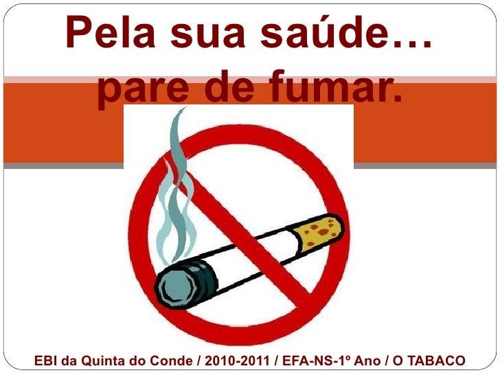Pela sua saúde…     pare de fumar.EBI da Quinta do Conde / 2010-2011 / EFA-NS-1º Ano / O TABACO