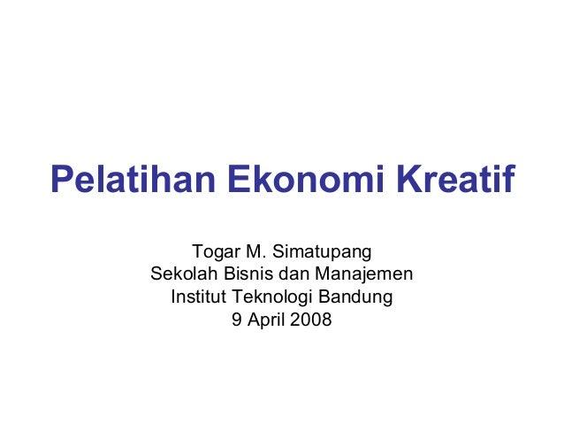 Pelatihan Ekonomi Kreatif Togar M. Simatupang Sekolah Bisnis dan Manajemen Institut Teknologi Bandung 9 April 2008