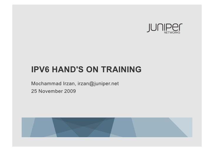 IPV6 HAND'S ON TRAINING Mochammad Irzan, irzan@juniper.net 25 November 2009