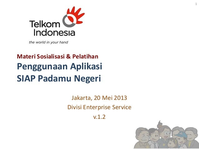 Materi Sosialisasi & Pelatihan Penggunaan Aplikasi SIAP Padamu Negeri Jakarta, 20 Mei 2013 Divisi Enterprise Service v.1.2...