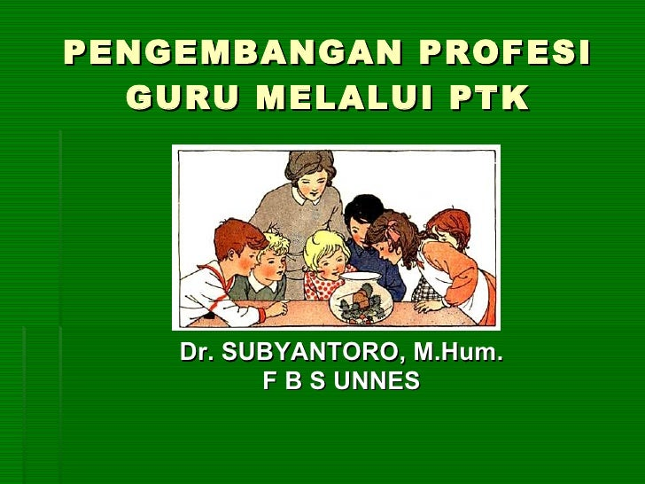 PENGEMBANGAN PROFESI GURU  MELALUI PTK <ul><li>Dr. SUBYANTORO, M.Hum. </li></ul><ul><li>F B S UNNES </li></ul>