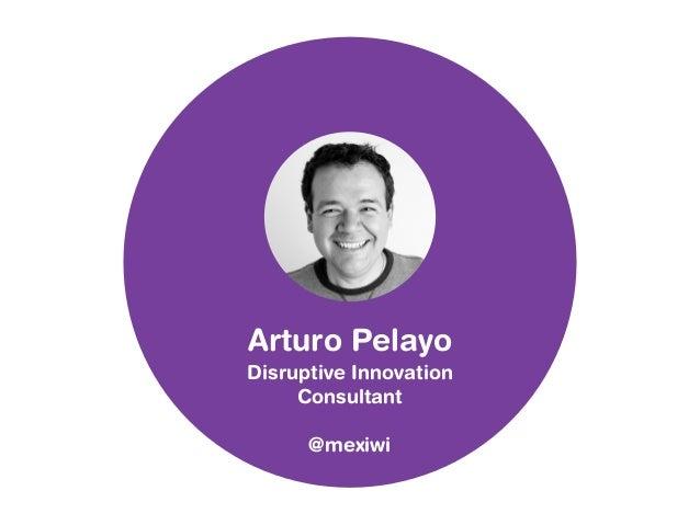 Arturo Pelayo  Disruptive Innovation  Consultant  @mexiwi