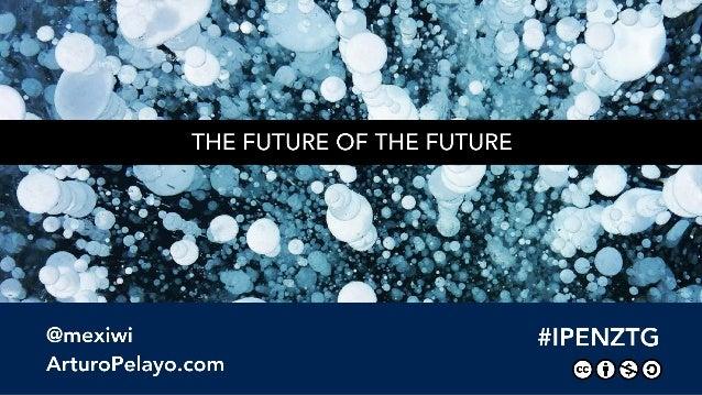 "THE FUTURE OF THE FUTURE  W» -.  we .  - _.   = =- 5  -k . . .  o -""  "" '     @mexiwi #lPENZTG ArturoPe| ayo. com @0a@"