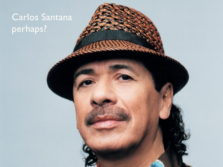 Carlos Santana                  Carlos Santana perhaps? perhaps?