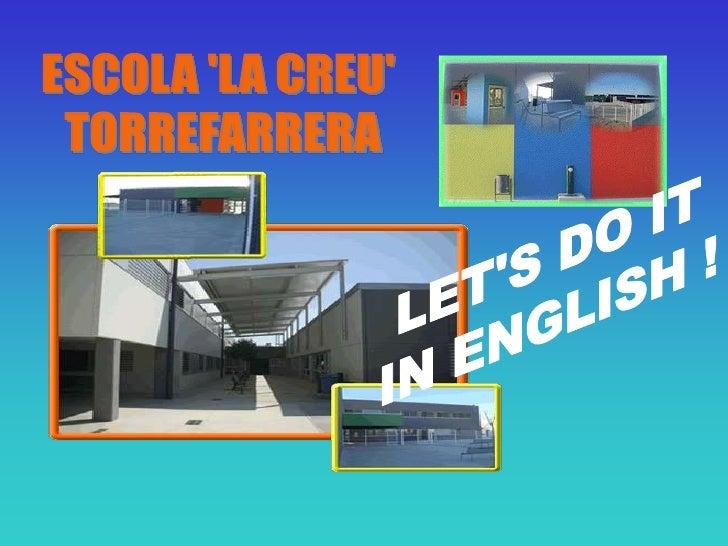 ESCOLA 'LA CREU' <br />TORREFARRERA<br />LET'S DO IT<br />IN ENGLISH !<br />