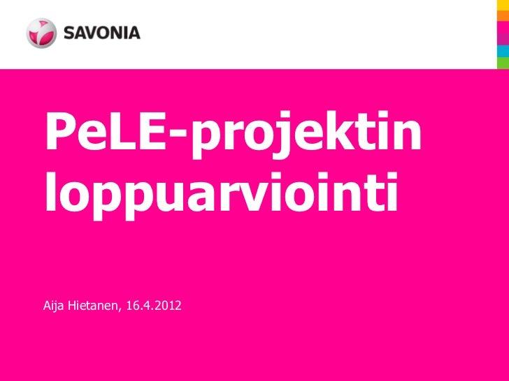 PeLE-projektinloppuarviointiAija Hietanen, 16.4.2012