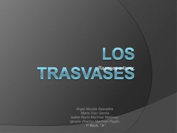 Razones a favor.<br />Los trasvases<br />Ángel Nicolás Saavedra.<br /> María Díaz García. <br />Isabel Rocío Martínez Mart...