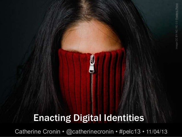 Image CC BY-NC-ND 2.0 Frederic Poirot      Enacting Digital IdentitiesCatherine Cronin • @catherinecronin • #pelc13 • 11/0...