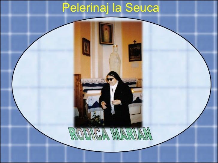 RODICA MARIAN  Pelerinaj la Seuca