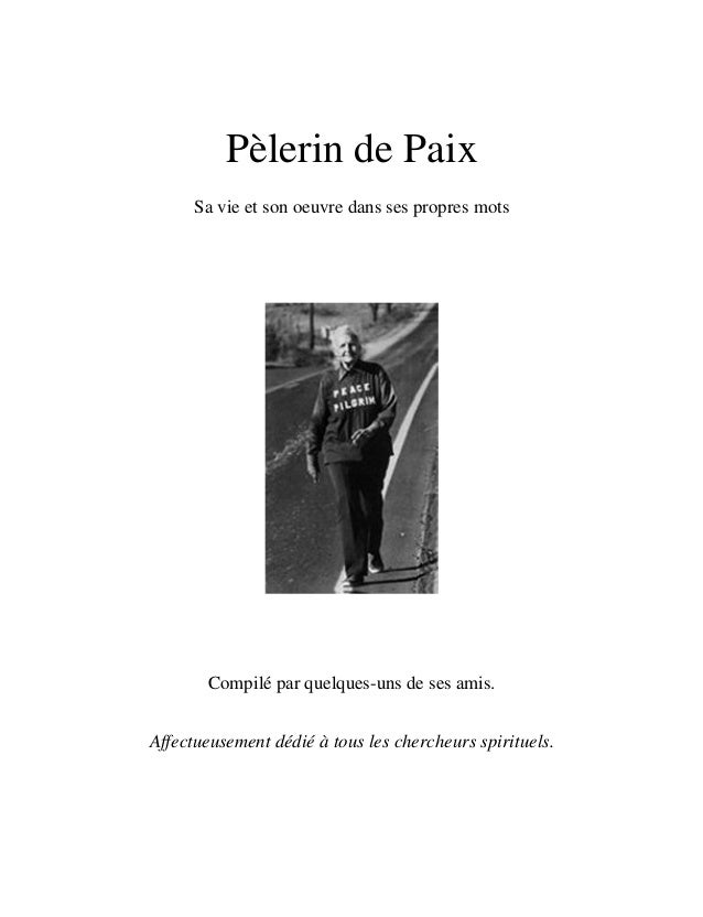 Pèlerin de Paix  Sa vie et son oeuvre dans ses propres mots  Compilé par quelques-uns de ses amis.  Affectueusement dédié ...