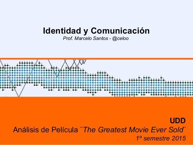 Identidad y Comunicación Prof. Marcelo Santos - @celoo UDD Análisis de Película ¨The Greatest Movie Ever Sold¨ 1º semestre...
