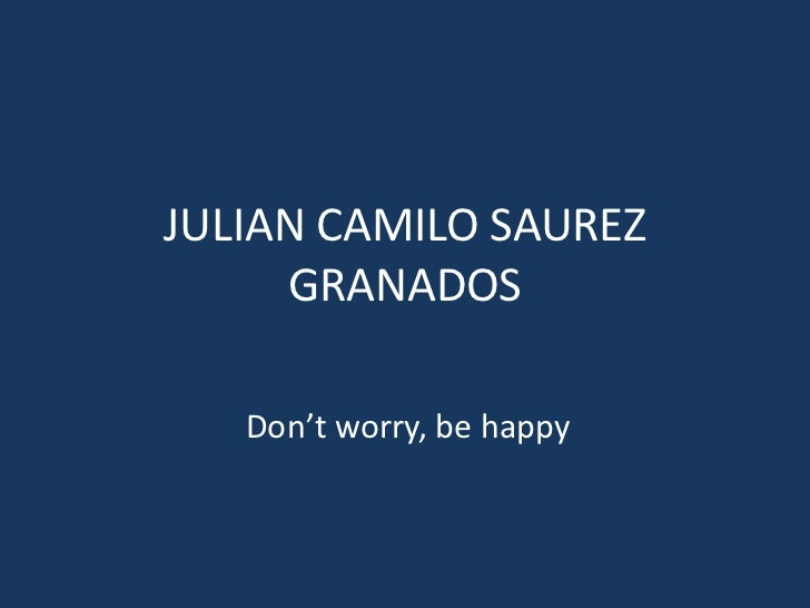 JULIAN CAMILO SAUREZ GRANADOS<br />Don't worry, be happy <br />