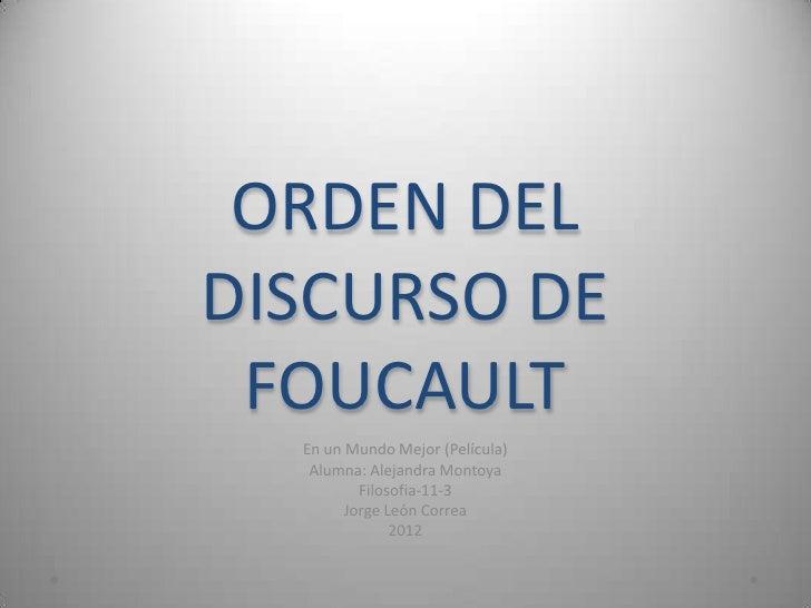 ORDEN DELDISCURSO DE FOUCAULT  En un Mundo Mejor (Película)   Alumna: Alejandra Montoya          Filosofia-11-3        Jor...