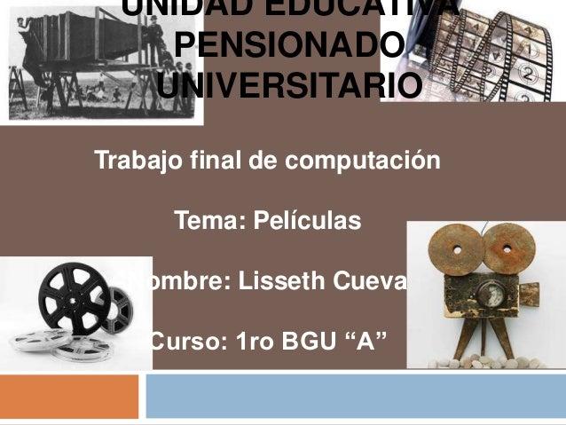 UNIDAD EDUCATIVA PENSIONADO UNIVERSITARIO Trabajo final de computación Tema: Películas Nombre: Lisseth Cueva Curso: 1ro BG...