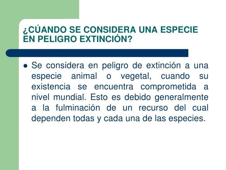 ¿CÚANDO SE CONSIDERA UNA ESPECIEEN PELIGRO EXTINCIÓN?   Se considera en peligro de extinción a una    especie animal o ve...