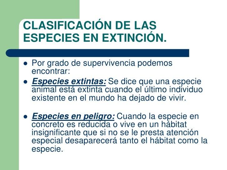 CLASIFICACIÓN DE LASESPECIES EN EXTINCIÓN.   Por grado de supervivencia podemos    encontrar:   Especies extintas: Se di...