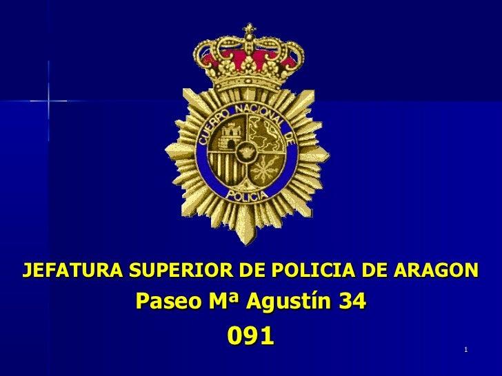 JEFATURA SUPERIOR DE POLICIA DE ARAGON Paseo Mª Agustín 34 091