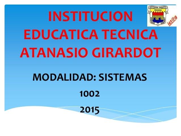 INSTITUCION EDUCATICA TECNICA ATANASIO GIRARDOT MODALIDAD: SISTEMAS 1002 2015