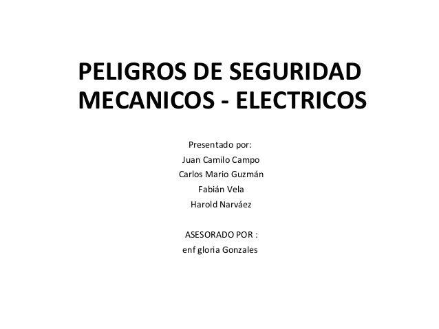 PELIGROS DE SEGURIDAD MECANICOS - ELECTRICOS Presentado por: Juan Camilo Campo Carlos Mario Guzmán Fabián Vela Harold Narv...