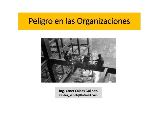 Peligro en las Organizaciones Ing. Yanet Caldas Galindo Caldas_Yanet@Hotmail.com