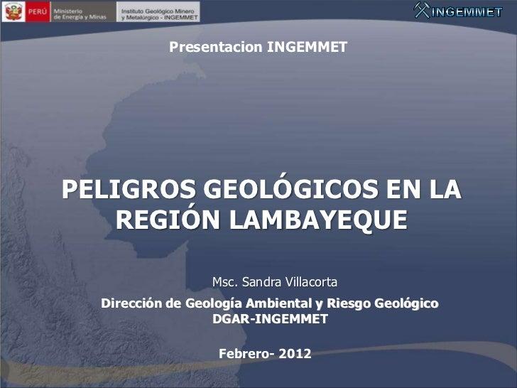 Presentacion INGEMMETPELIGROS GEOLÓGICOS EN LA   REGIÓN LAMBAYEQUE                  Msc. Sandra Villacorta  Dirección de G...
