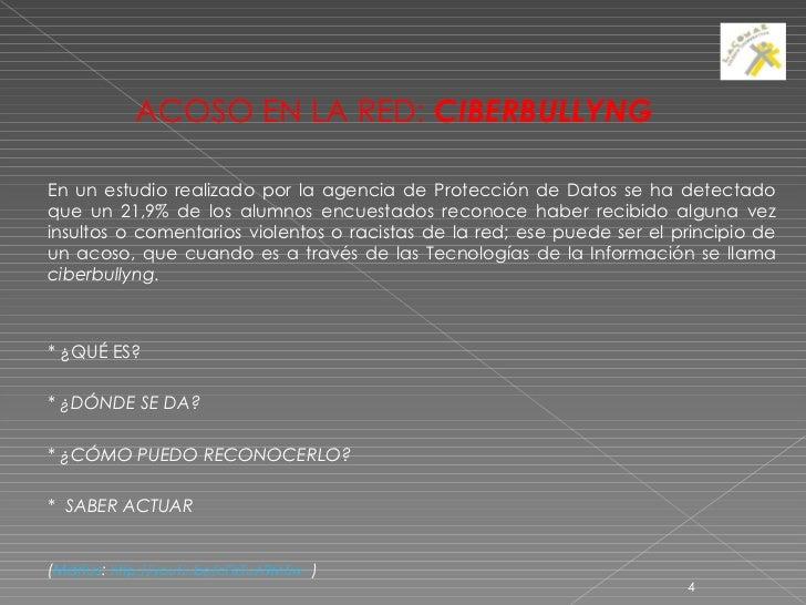 <ul><li>ACOSO EN LA RED:  CIBERBULLYNG </li></ul><ul><li>En un estudio realizado por la agencia de Protección de Datos se ...