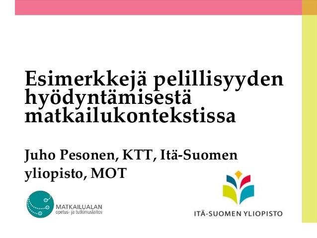 Esimerkkejä pelillisyyden hyödyntämisestä matkailukontekstissa Juho Pesonen, KTT, Itä-Suomen yliopisto, MOT