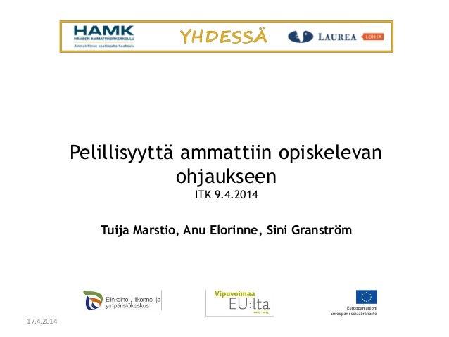 Pelillisyyttä ammattiin opiskelevan ohjaukseen ITK 9.4.2014 Tuija Marstio, Anu Elorinne, Sini Granström 17.4.2014